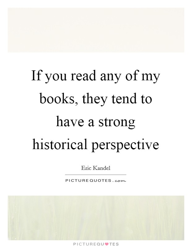 If you read any of my books, they tend to have a strong historical perspective Picture Quote #1