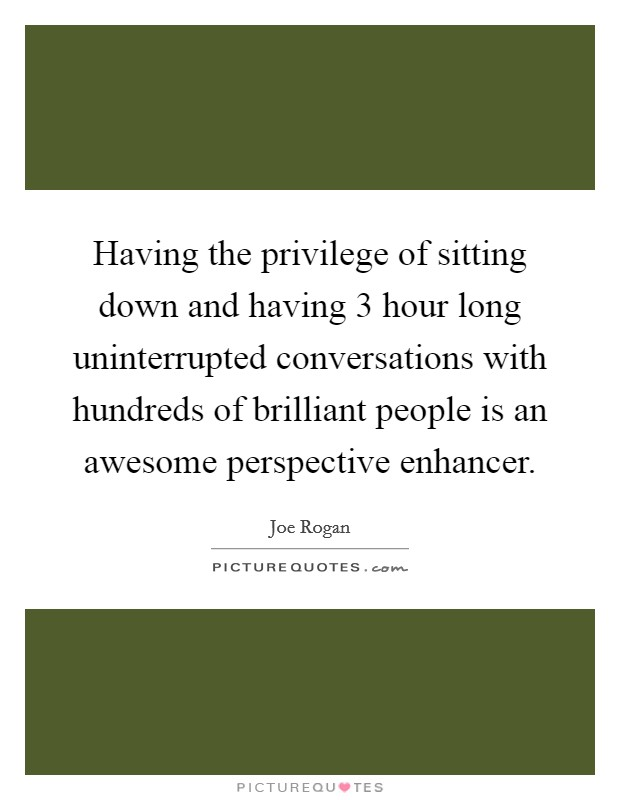 Having the privilege of sitting down and having 3 hour long uninterrupted conversations with hundreds of brilliant people is an awesome perspective enhancer Picture Quote #1