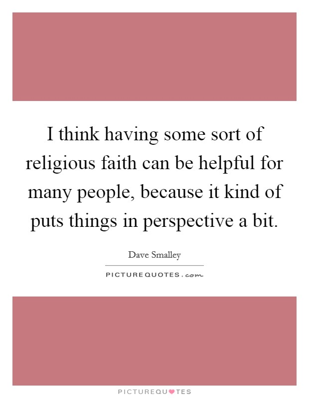 I think having some sort of religious faith can be helpful for many people, because it kind of puts things in perspective a bit Picture Quote #1