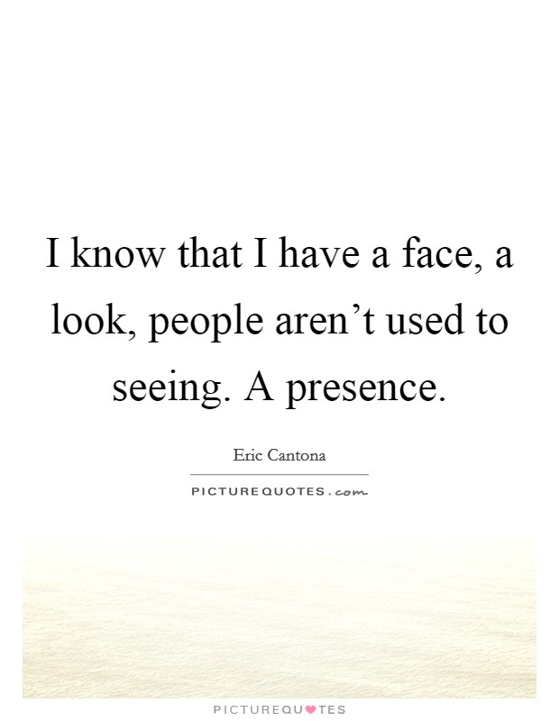 I know that I have a face, a look, people aren't used to seeing. A presence Picture Quote #1