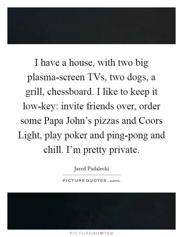 I have a house, with two big plasma-screen TVs, two dogs, a grill, chessboard. I like to keep it low-key: invite friends over, order some Papa John's pizzas and Coors Light, play poker and ping-pong and chill. I'm pretty private Picture Quote #1