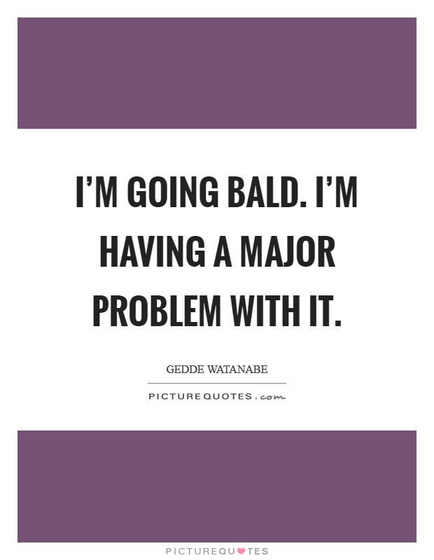 I'm going bald. I'm having a major problem with it Picture Quote #1
