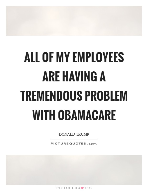 All of my employees are having a tremendous problem with Obamacare Picture Quote #1