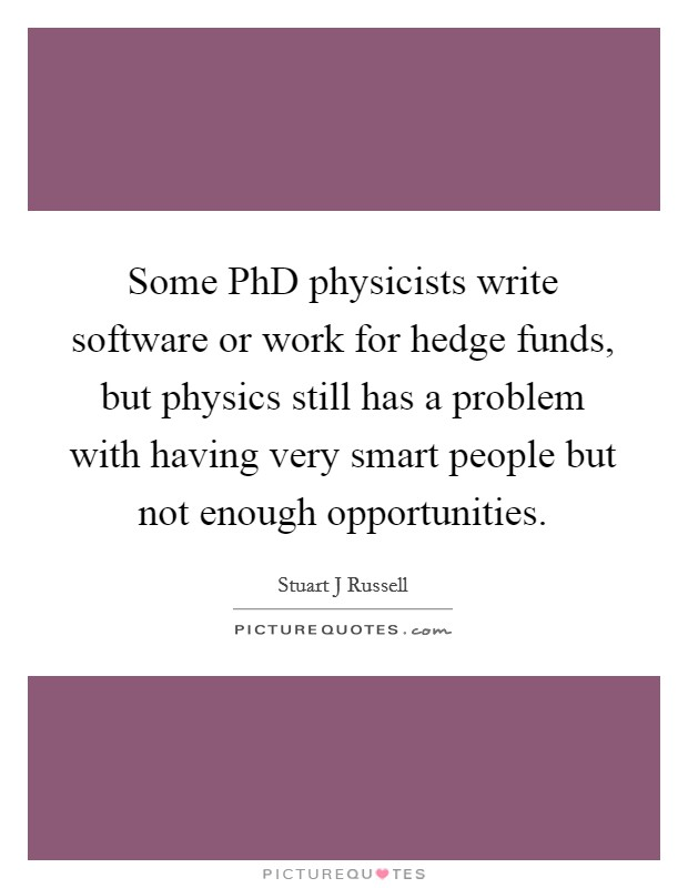 Some PhD physicists write software or work for hedge funds, but physics still has a problem with having very smart people but not enough opportunities Picture Quote #1