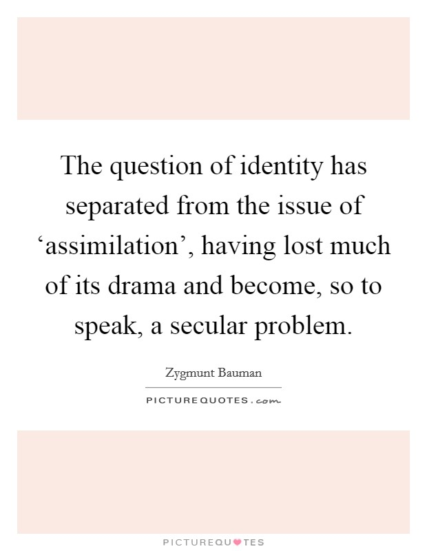The question of identity has separated from the issue of 'assimilation', having lost much of its drama and become, so to speak, a secular problem Picture Quote #1