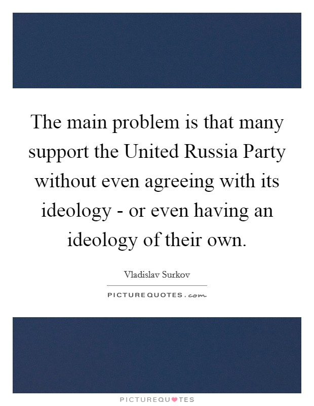 The main problem is that many support the United Russia Party without even agreeing with its ideology - or even having an ideology of their own Picture Quote #1