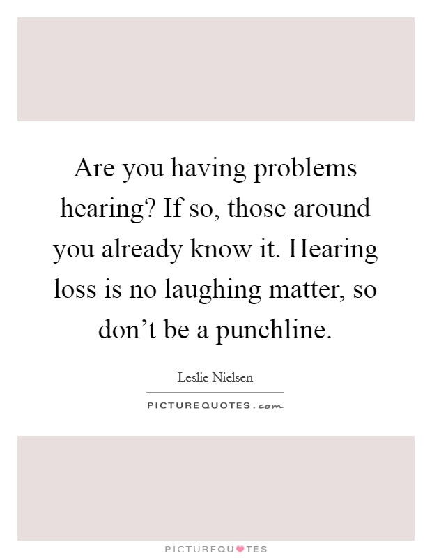 Are you having problems hearing? If so, those around you already know it. Hearing loss is no laughing matter, so don't be a punchline. Picture Quote #1