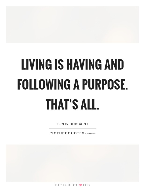 Living is having and following a purpose. That's all. Picture Quote #1