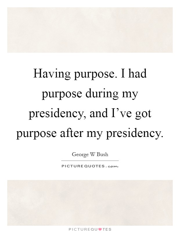 Having purpose. I had purpose during my presidency, and I've got purpose after my presidency Picture Quote #1