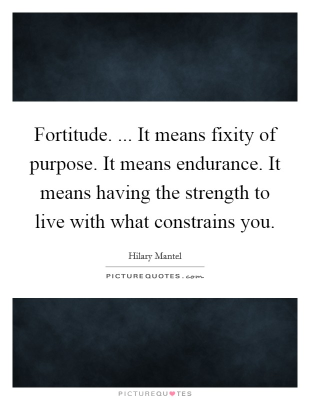 Fortitude. ... It means fixity of purpose. It means endurance. It means having the strength to live with what constrains you Picture Quote #1