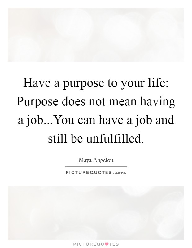 Have a purpose to your life: Purpose does not mean having a job...You can have a job and still be unfulfilled Picture Quote #1