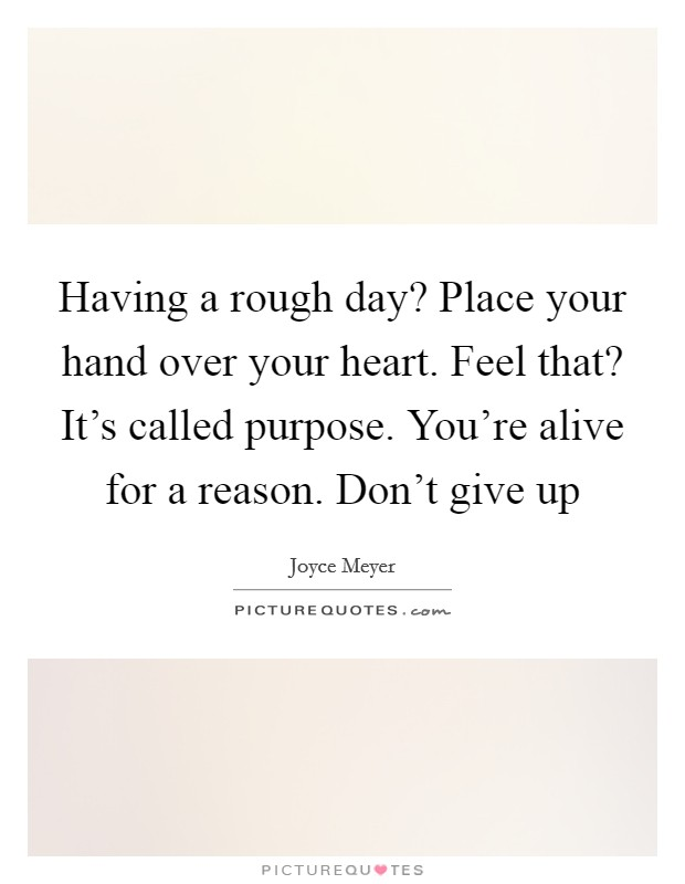Having a rough day? Place your hand over your heart. Feel that? It's called purpose. You're alive for a reason. Don't give up Picture Quote #1