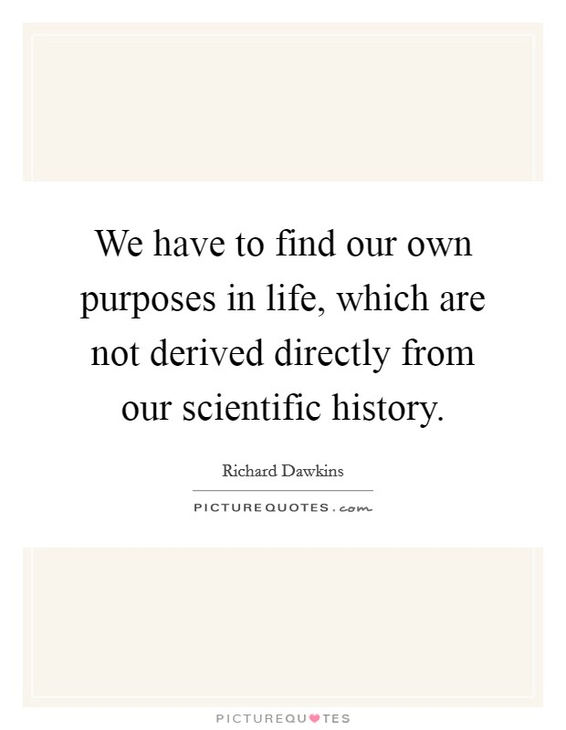 We have to find our own purposes in life, which are not derived directly from our scientific history. Picture Quote #1