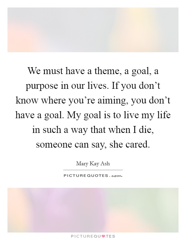 We must have a theme, a goal, a purpose in our lives. If you don't know where you're aiming, you don't have a goal. My goal is to live my life in such a way that when I die, someone can say, she cared Picture Quote #1