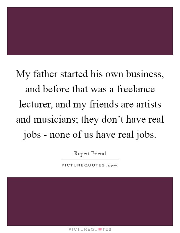 My father started his own business, and before that was a freelance lecturer, and my friends are artists and musicians; they don't have real jobs - none of us have real jobs Picture Quote #1