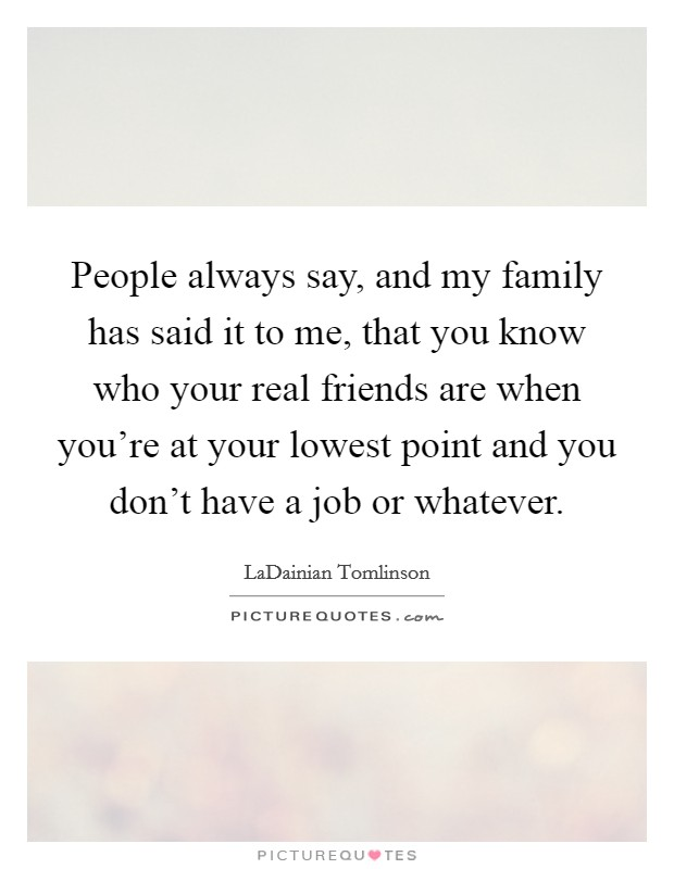 People always say, and my family has said it to me, that you know who your real friends are when you're at your lowest point and you don't have a job or whatever Picture Quote #1