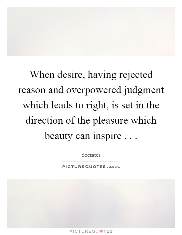 When desire, having rejected reason and overpowered judgment which leads to right, is set in the direction of the pleasure which beauty can inspire . .  Picture Quote #1