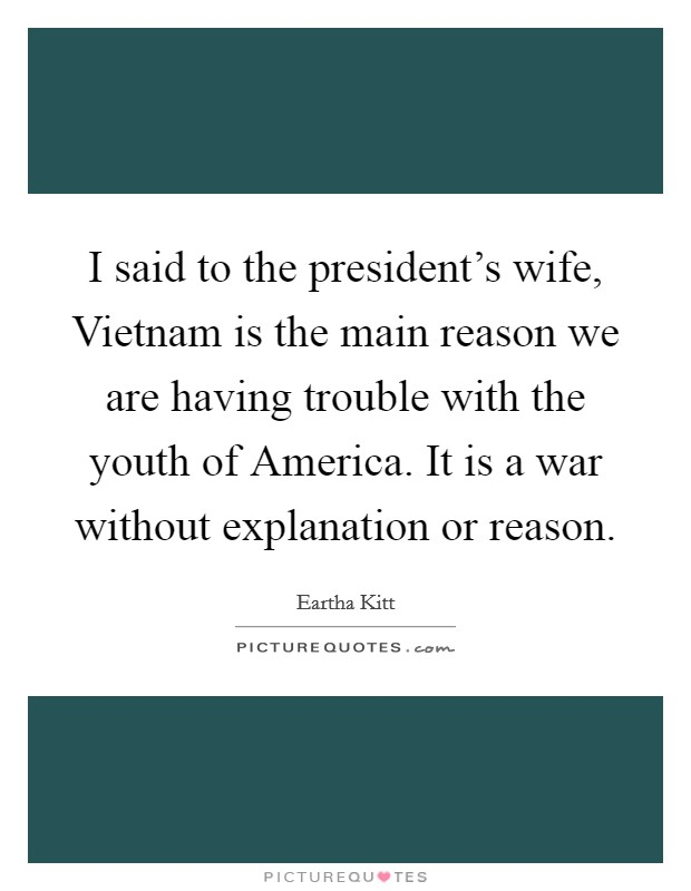I said to the president's wife, Vietnam is the main reason we are having trouble with the youth of America. It is a war without explanation or reason Picture Quote #1