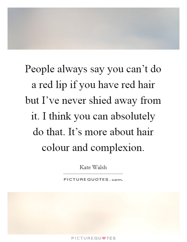 People always say you can't do a red lip if you have red hair but I've never shied away from it. I think you can absolutely do that. It's more about hair colour and complexion Picture Quote #1