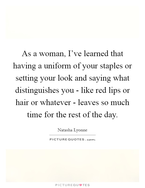 As a woman, I've learned that having a uniform of your staples or setting your look and saying what distinguishes you - like red lips or hair or whatever - leaves so much time for the rest of the day Picture Quote #1