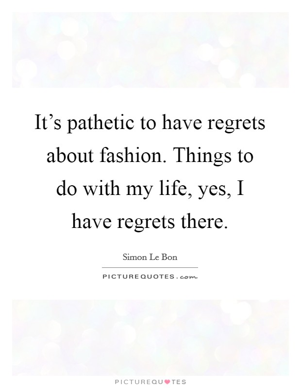 It's pathetic to have regrets about fashion. Things to do with my life, yes, I have regrets there Picture Quote #1
