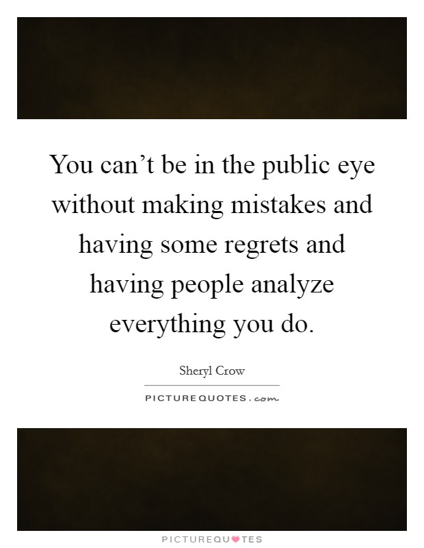 You can't be in the public eye without making mistakes and having some regrets and having people analyze everything you do Picture Quote #1