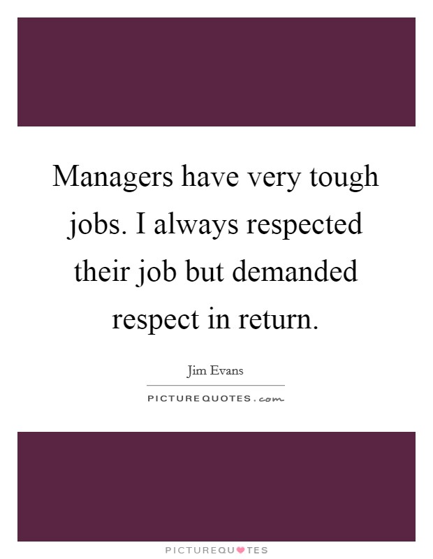 Managers have very tough jobs. I always respected their job but demanded respect in return Picture Quote #1