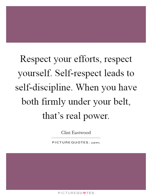 Respect your efforts, respect yourself. Self-respect leads to self-discipline. When you have both firmly under your belt, that's real power Picture Quote #1