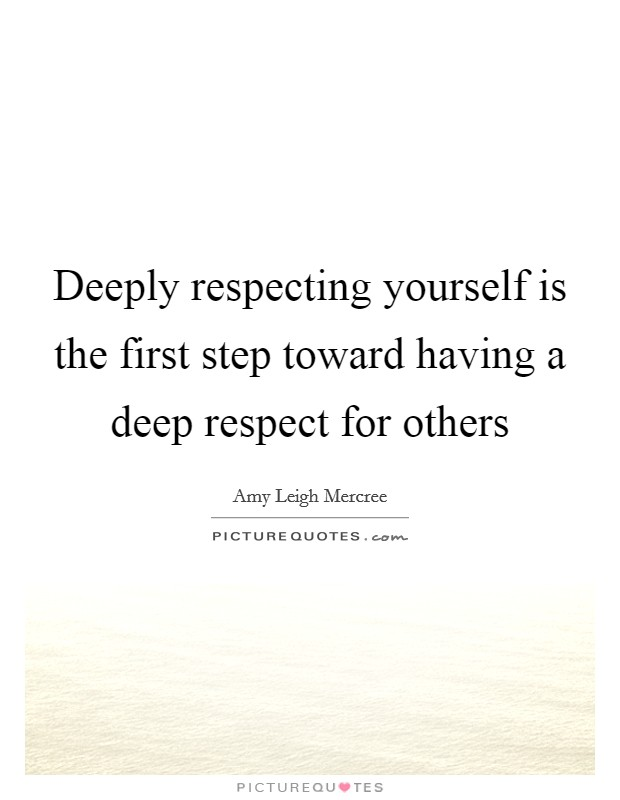 Deeply respecting yourself is the first step toward having a deep respect for others Picture Quote #1