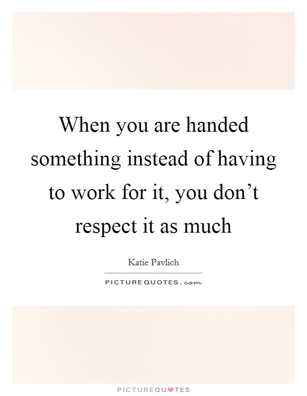When you are handed something instead of having to work for it, you don't respect it as much Picture Quote #1