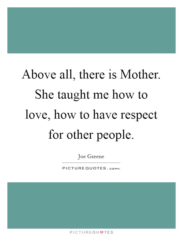 Above all, there is Mother. She taught me how to love, how to have respect for other people. Picture Quote #1