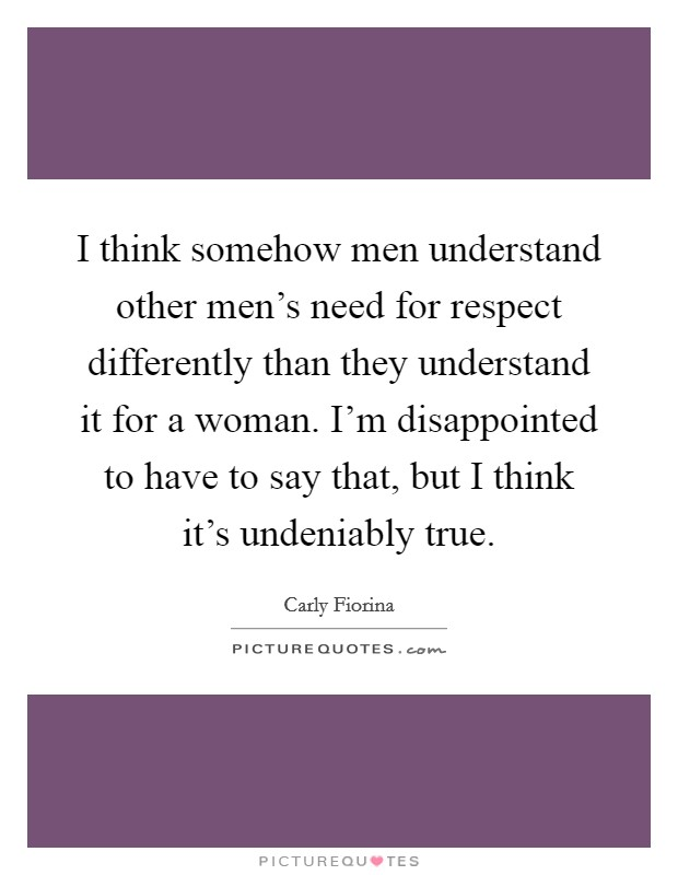 I think somehow men understand other men's need for respect differently than they understand it for a woman. I'm disappointed to have to say that, but I think it's undeniably true Picture Quote #1