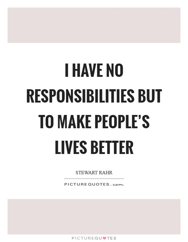 I have no responsibilities but to make people's lives better Picture Quote #1