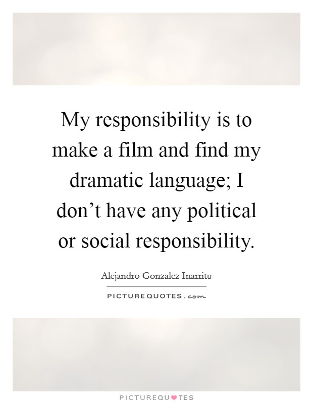 My responsibility is to make a film and find my dramatic language; I don't have any political or social responsibility Picture Quote #1