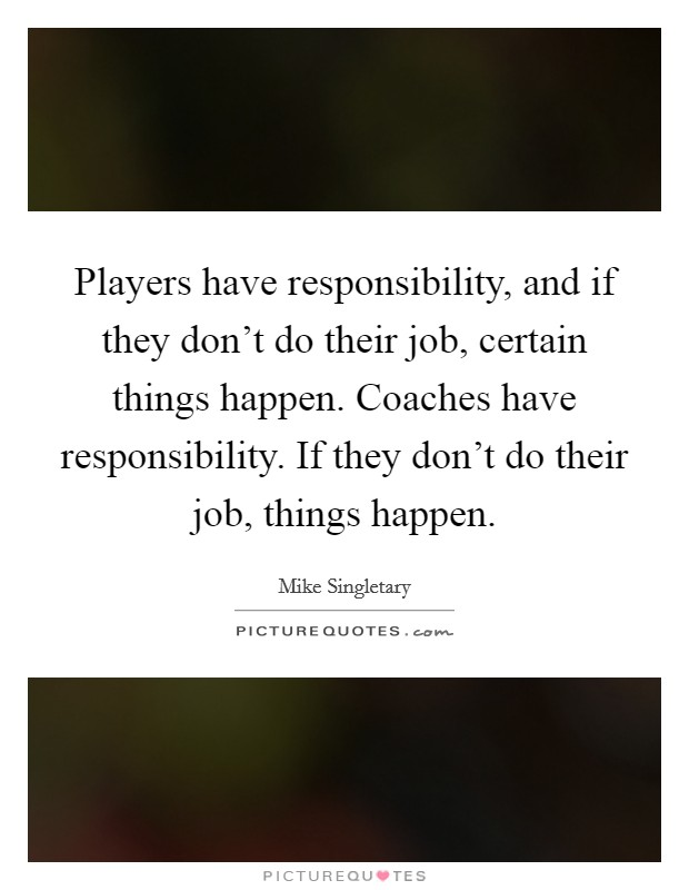 Players have responsibility, and if they don't do their job, certain things happen. Coaches have responsibility. If they don't do their job, things happen Picture Quote #1