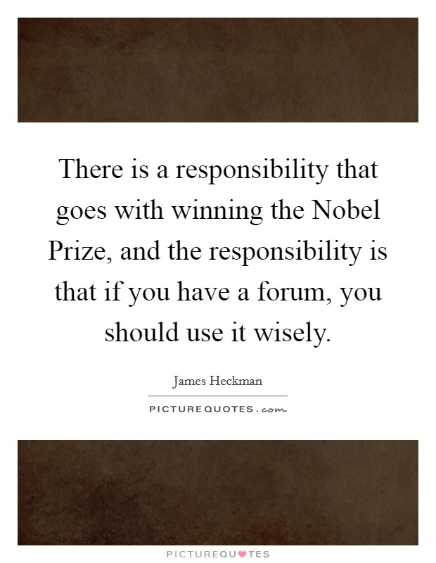 There is a responsibility that goes with winning the Nobel Prize, and the responsibility is that if you have a forum, you should use it wisely Picture Quote #1