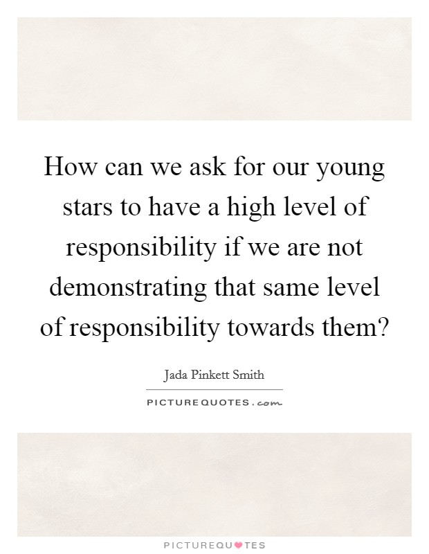 How can we ask for our young stars to have a high level of responsibility if we are not demonstrating that same level of responsibility towards them? Picture Quote #1