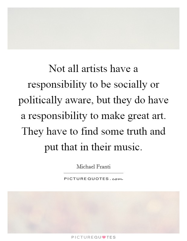Not all artists have a responsibility to be socially or politically aware, but they do have a responsibility to make great art. They have to find some truth and put that in their music Picture Quote #1