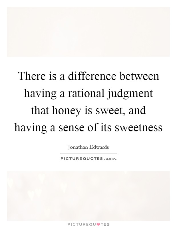 There is a difference between having a rational judgment that honey is sweet, and having a sense of its sweetness Picture Quote #1