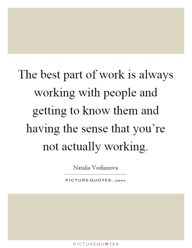 The best part of work is always working with people and getting to know them and having the sense that you're not actually working Picture Quote #1
