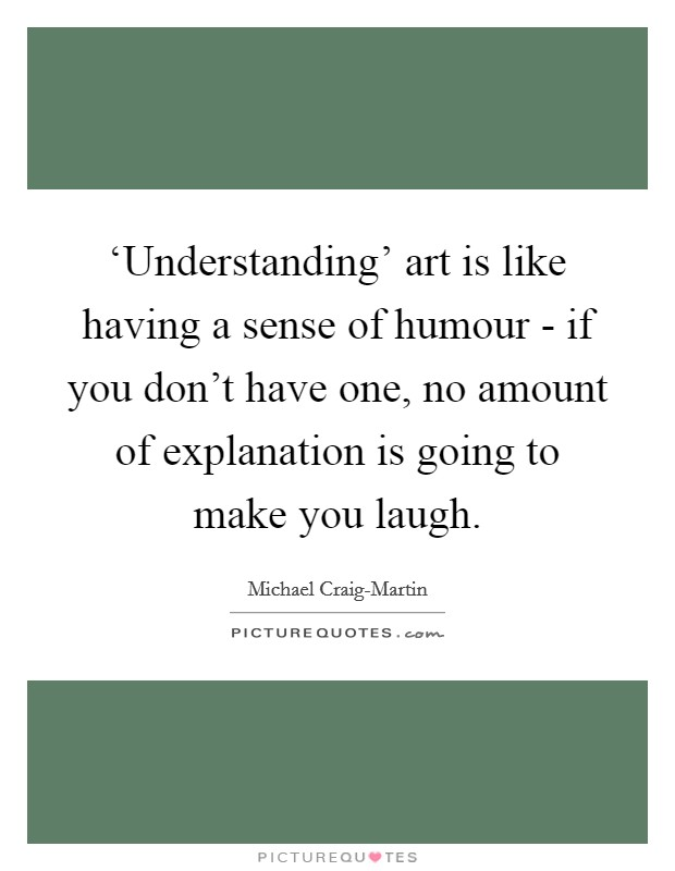 'Understanding' art is like having a sense of humour - if you don't have one, no amount of explanation is going to make you laugh. Picture Quote #1