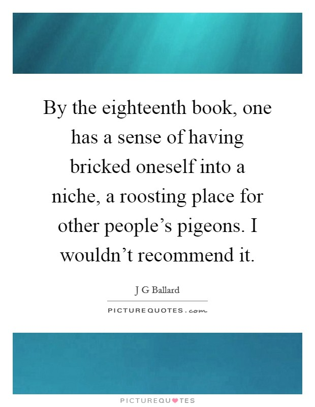 By the eighteenth book, one has a sense of having bricked oneself into a niche, a roosting place for other people's pigeons. I wouldn't recommend it Picture Quote #1