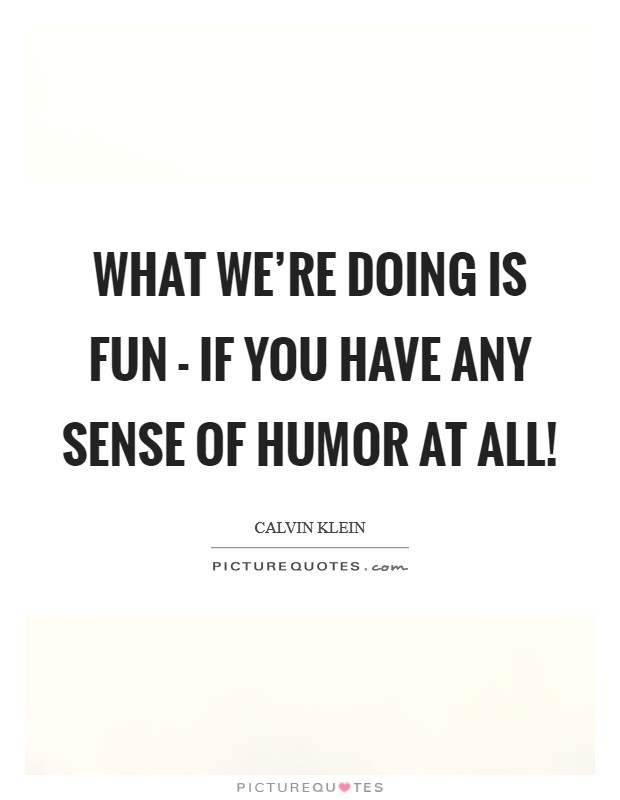 What we're doing is fun - if you have any sense of humor at all! Picture Quote #1