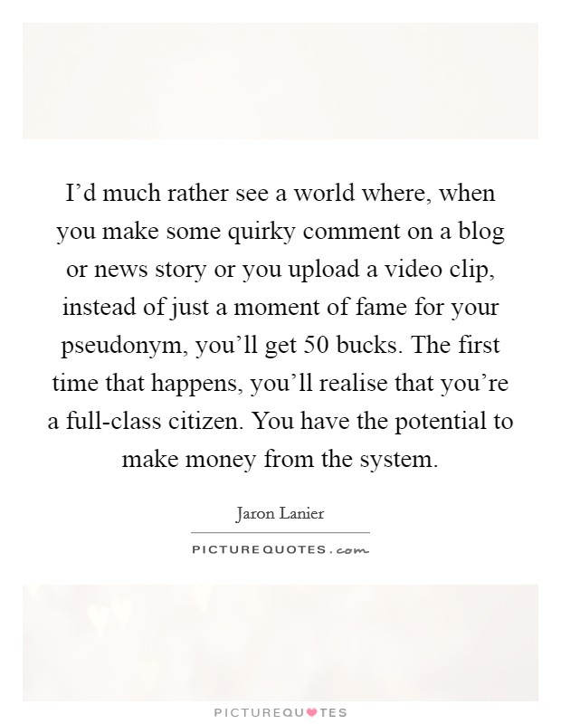 I'd much rather see a world where, when you make some quirky comment on a blog or news story or you upload a video clip, instead of just a moment of fame for your pseudonym, you'll get 50 bucks. The first time that happens, you'll realise that you're a full-class citizen. You have the potential to make money from the system. Picture Quote #1