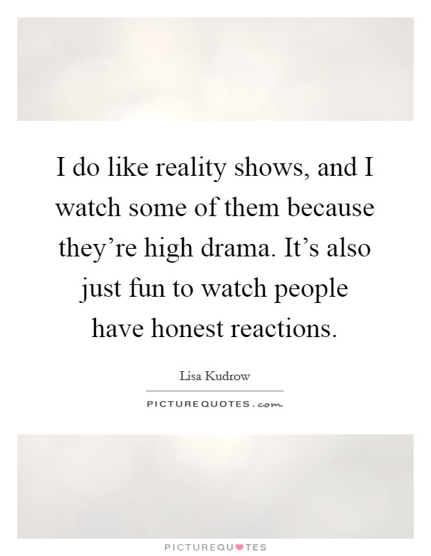 I do like reality shows, and I watch some of them because they're high drama. It's also just fun to watch people have honest reactions Picture Quote #1