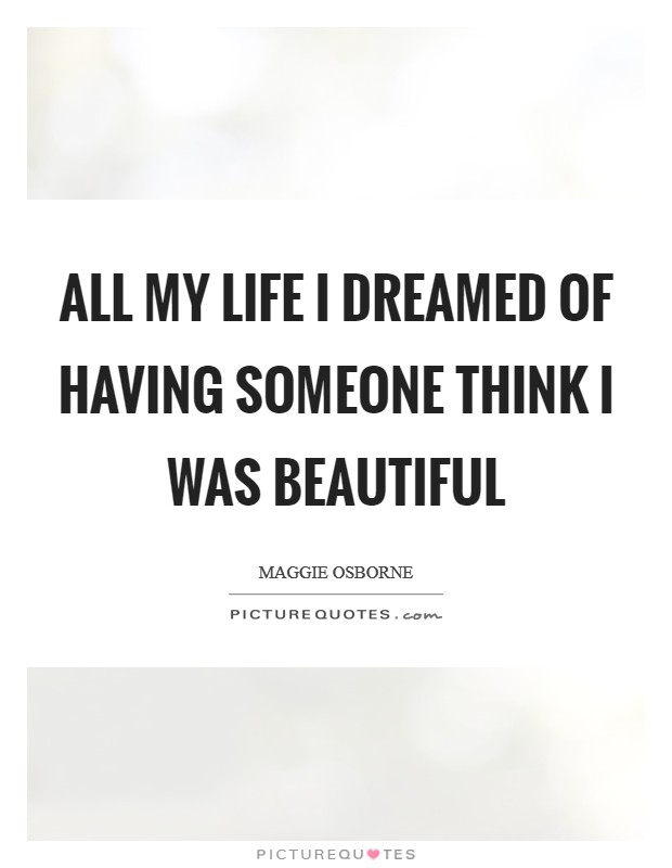All my life I dreamed of having someone think I was beautiful Picture Quote #1