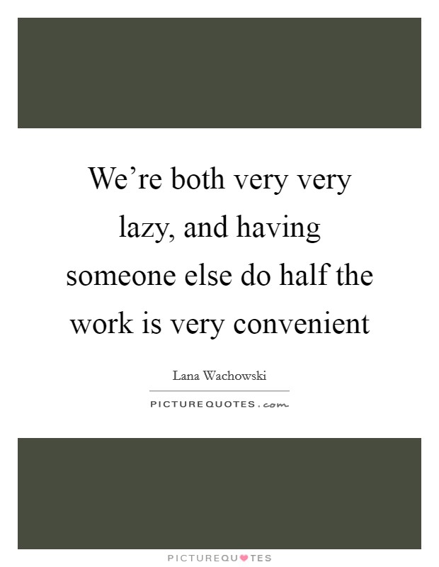 We're both very very lazy, and having someone else do half the work is very convenient Picture Quote #1