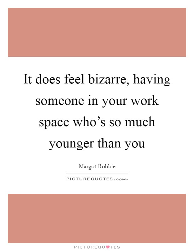 It does feel bizarre, having someone in your work space who's so much younger than you Picture Quote #1