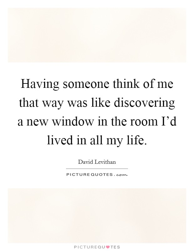 Having someone think of me that way was like discovering a new window in the room I'd lived in all my life Picture Quote #1