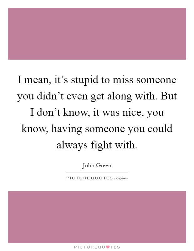 I mean, it's stupid to miss someone you didn't even get along with. But I don't know, it was nice, you know, having someone you could always fight with Picture Quote #1